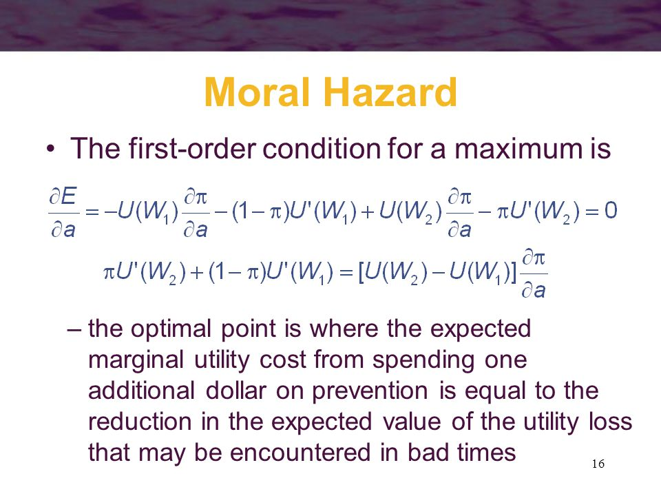 16 Moral Hazard The first-order condition for a maximum is –the optimal point is where the expected marginal utility cost from spending one additional