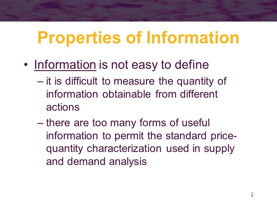 2 Properties of Information Information is not easy to define –it is difficult to measure the quantity of information obtainable from different action