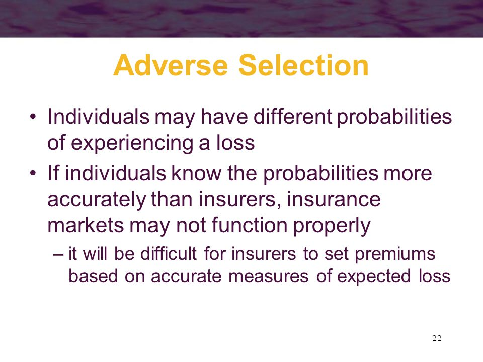 22 Adverse Selection Individuals may have different probabilities of experiencing a loss If individuals know the probabilities more accurately than in