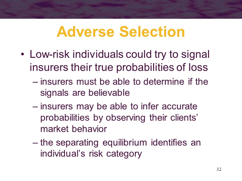32 Adverse Selection Low-risk individuals could try to signal insurers their true probabilities of loss –insurers must be able to determine if the sig