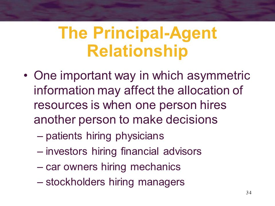 34 The Principal-Agent Relationship One important way in which asymmetric information may affect the allocation of resources is when one person hires
