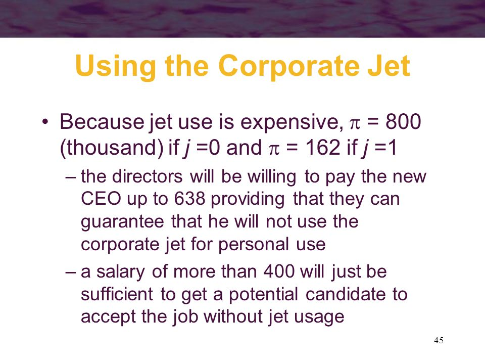 45 Using the Corporate Jet Because jet use is expensive,  = 800 (thousand) if j =0 and  = 162 if j =1 –the directors will be willing to pay the new