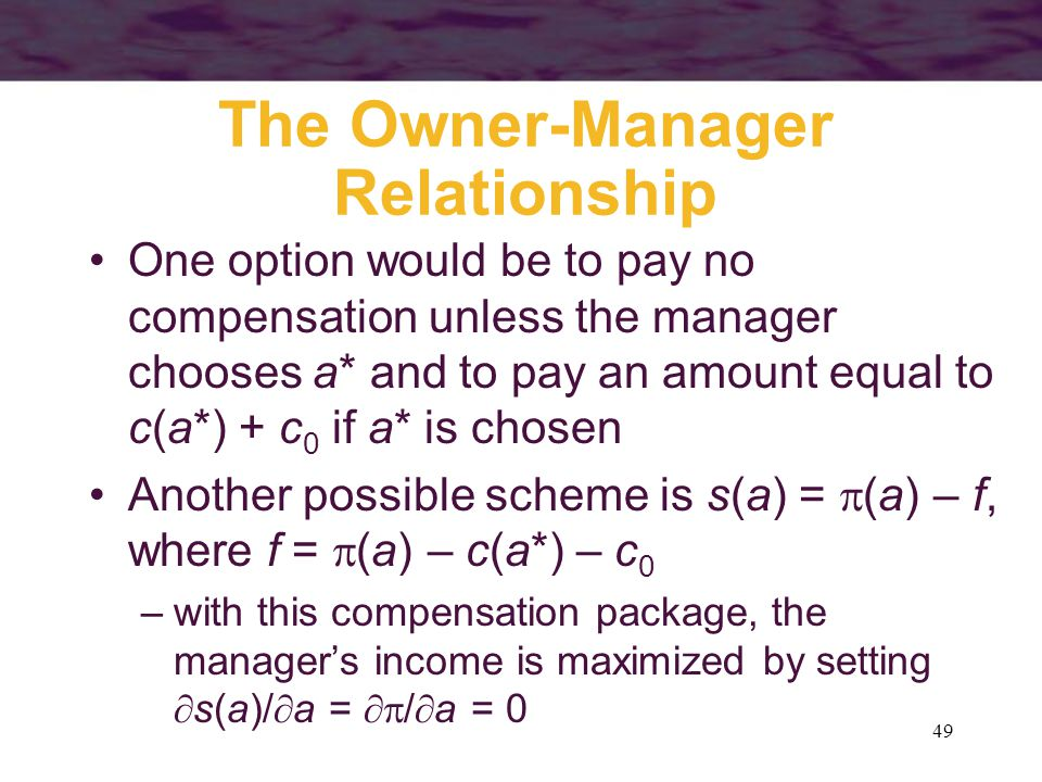 49 The Owner-Manager Relationship One option would be to pay no compensation unless the manager chooses a* and to pay an amount equal to c(a*) + c 0 i