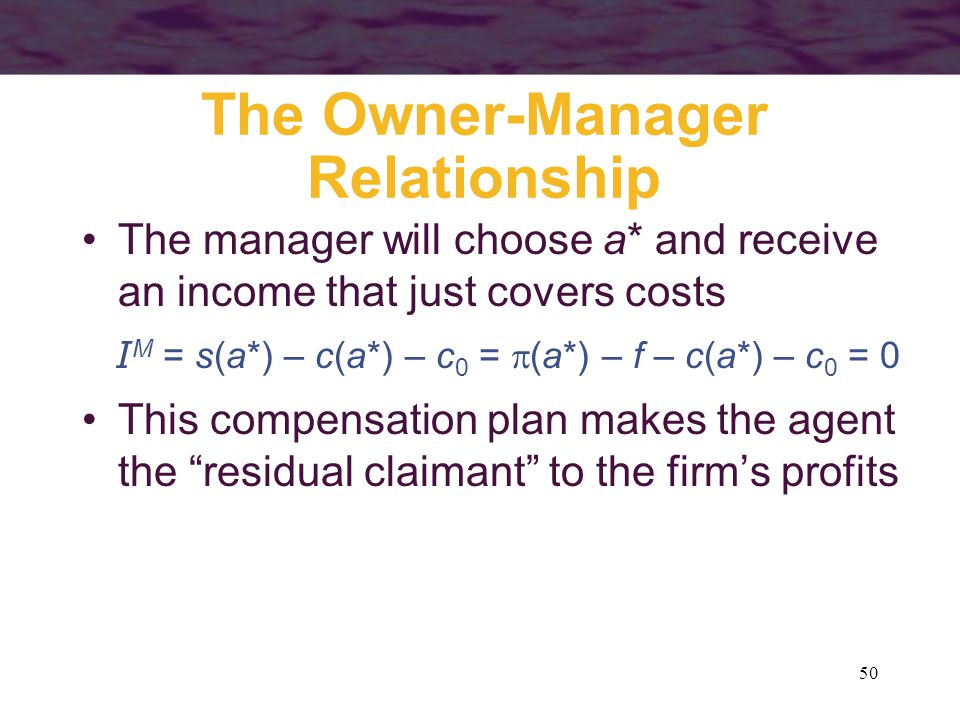 50 The Owner-Manager Relationship The manager will choose a* and receive an income that just covers costs I M = s(a*) – c(a*) – c 0 =  (a*) – f – c(a