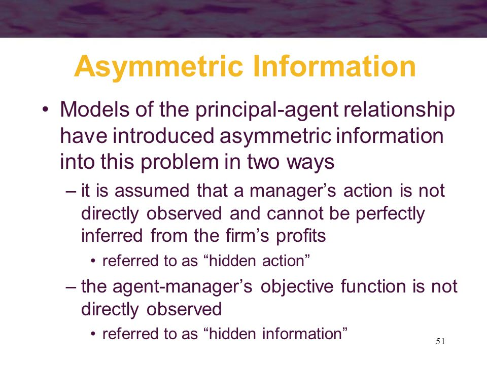 51 Asymmetric Information Models of the principal-agent relationship have introduced asymmetric information into this problem in two ways –it is assum