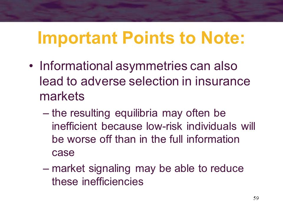 59 Important Points to Note: Informational asymmetries can also lead to adverse selection in insurance markets –the resulting equilibria may often be