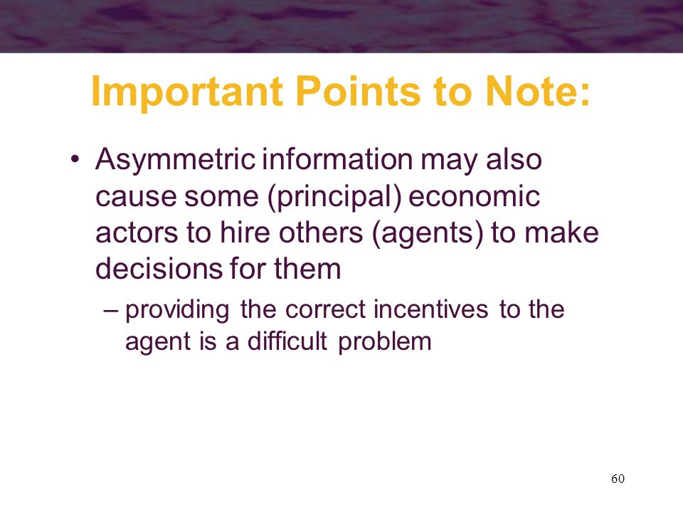 60 Important Points to Note: Asymmetric information may also cause some (principal) economic actors to hire others (agents) to make decisions for them