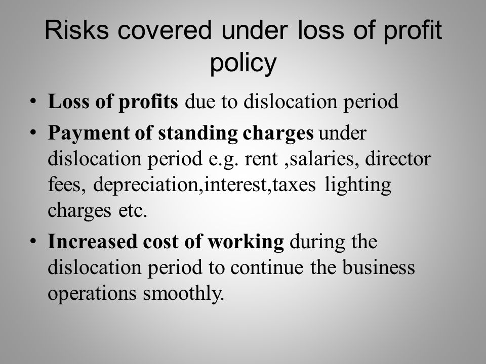 Risks covered under loss of profit policy Loss of profits due to dislocation period Payment of standing charges under dislocation period e.g.