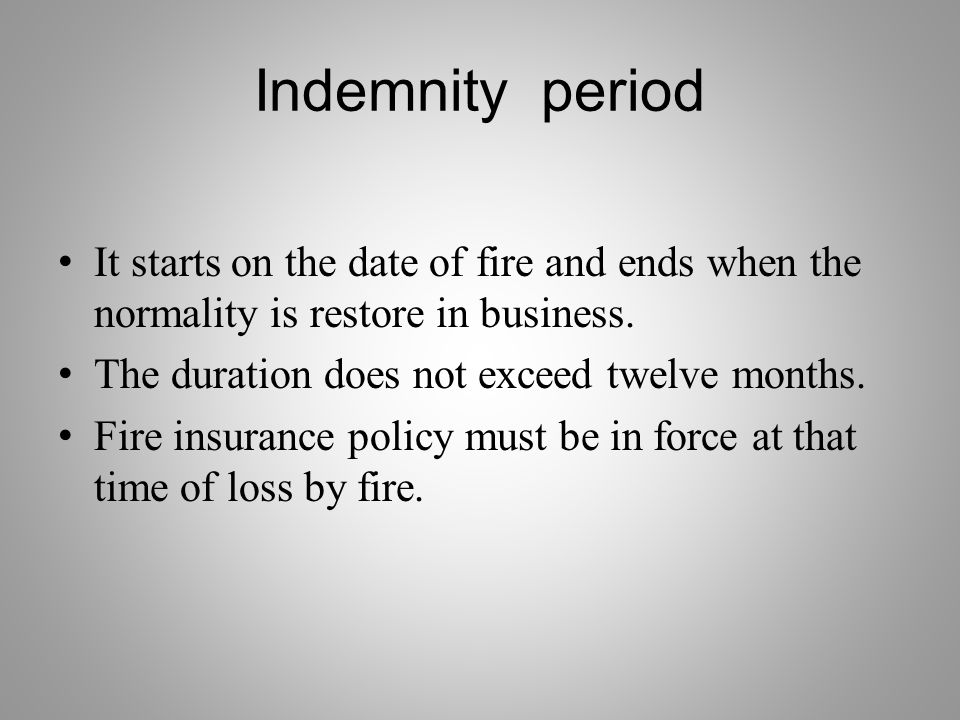 Indemnity period It starts on the date of fire and ends when the normality is restore in business.