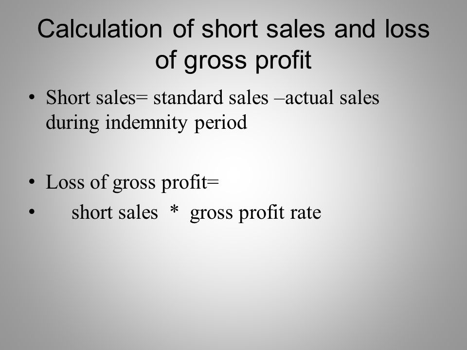 Calculation of short sales and loss of gross profit Short sales= standard sales –actual sales during indemnity period Loss of gross profit= short sales * gross profit rate