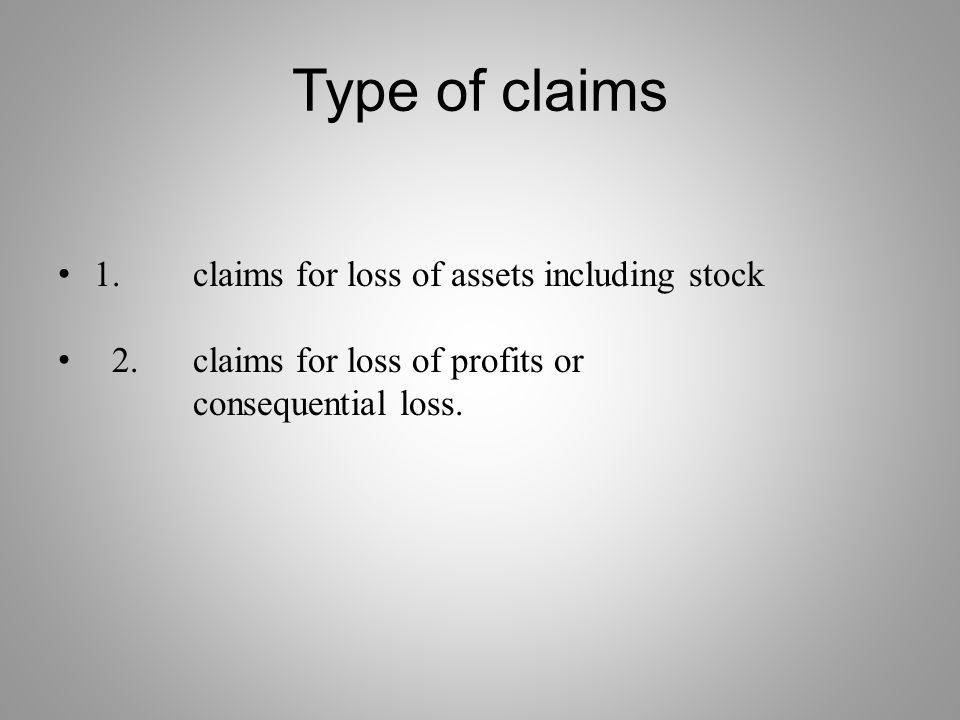 Type of claims 1. claims for loss of assets including stock 2. claims for loss of profits or consequential loss.