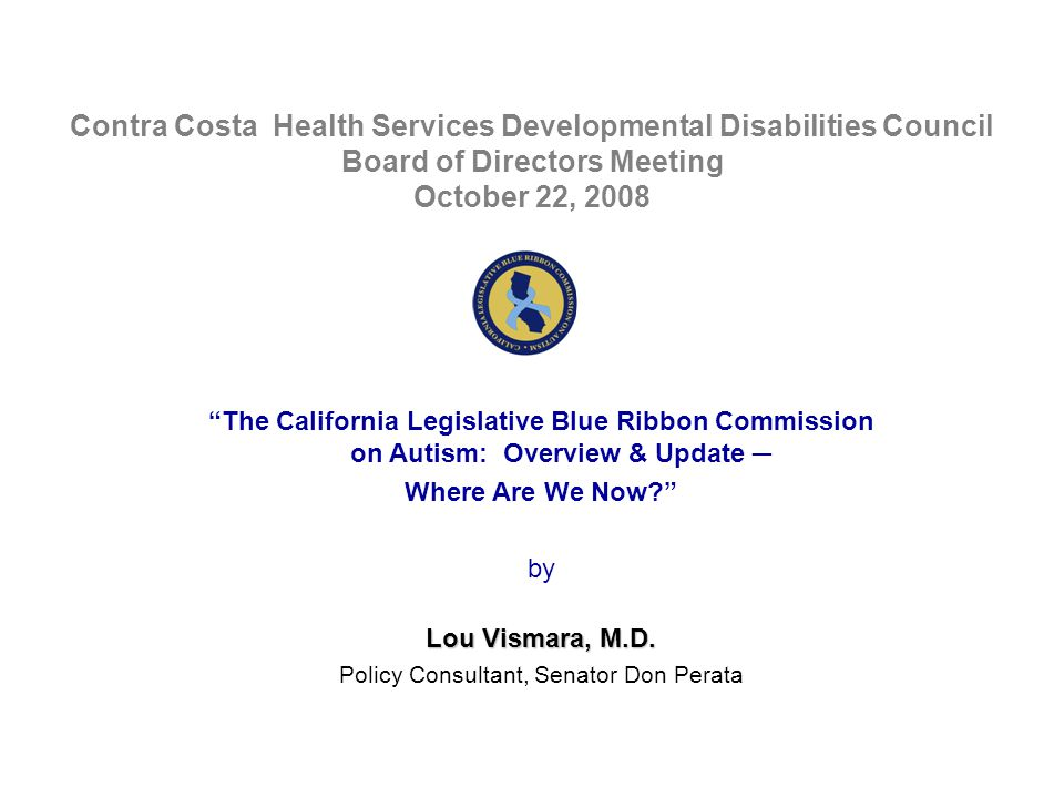 Contra Costa Health Services Developmental Disabilities Council Board of Directors Meeting October 22, 2008 The California Legislative Blue Ribbon Commission on Autism: Overview & Update ─ Where Are We Now by Lou Vismara, M.D.