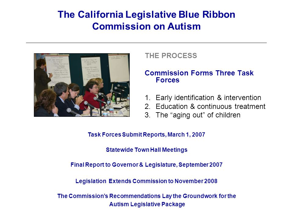 THE PROCESS Commission Forms Three Task Forces 1.Early identification & intervention 2.Education & continuous treatment 3.The aging out of children The California Legislative Blue Ribbon Commission on Autism ____________________________________________ Task Forces Submit Reports, March 1, 2007 Statewide Town Hall Meetings Final Report to Governor & Legislature, September 2007 Legislation Extends Commission to November 2008 The Commission's Recommendations Lay the Groundwork for the Autism Legislative Package