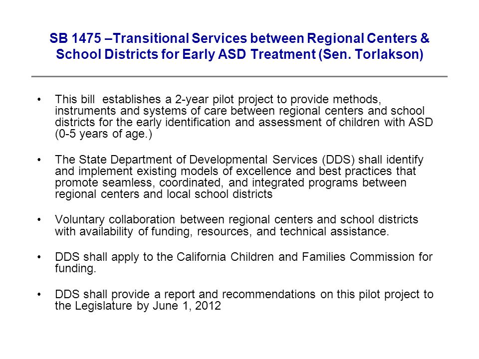 This bill establishes a 2-year pilot project to provide methods, instruments and systems of care between regional centers and school districts for the early identification and assessment of children with ASD (0-5 years of age.) The State Department of Developmental Services (DDS) shall identify and implement existing models of excellence and best practices that promote seamless, coordinated, and integrated programs between regional centers and local school districts Voluntary collaboration between regional centers and school districts with availability of funding, resources, and technical assistance.