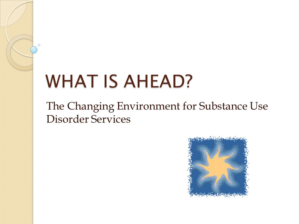 WHAT IS AHEAD? The Changing Environment for Substance Use Disorder Services