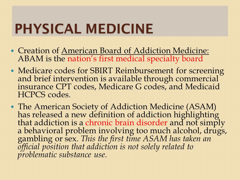 PHYSICAL MEDICINE Creation of American Board of Addiction Medicine: ABAM is the nation's first medical specialty board Medicare codes for SBIRT Reimbursement for screening and brief intervention is available through commercial insurance CPT codes, Medicare G codes, and Medicaid HCPCS codes.