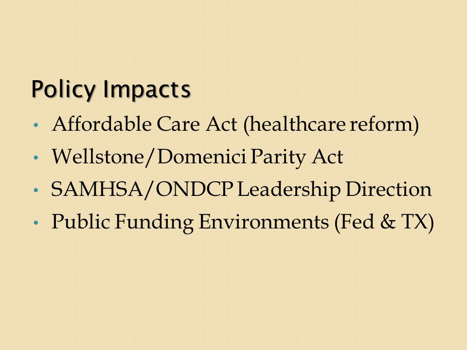 Policy Impacts Affordable Care Act (healthcare reform) Wellstone/Domenici Parity Act SAMHSA/ONDCP Leadership Direction Public Funding Environments (Fed & TX)