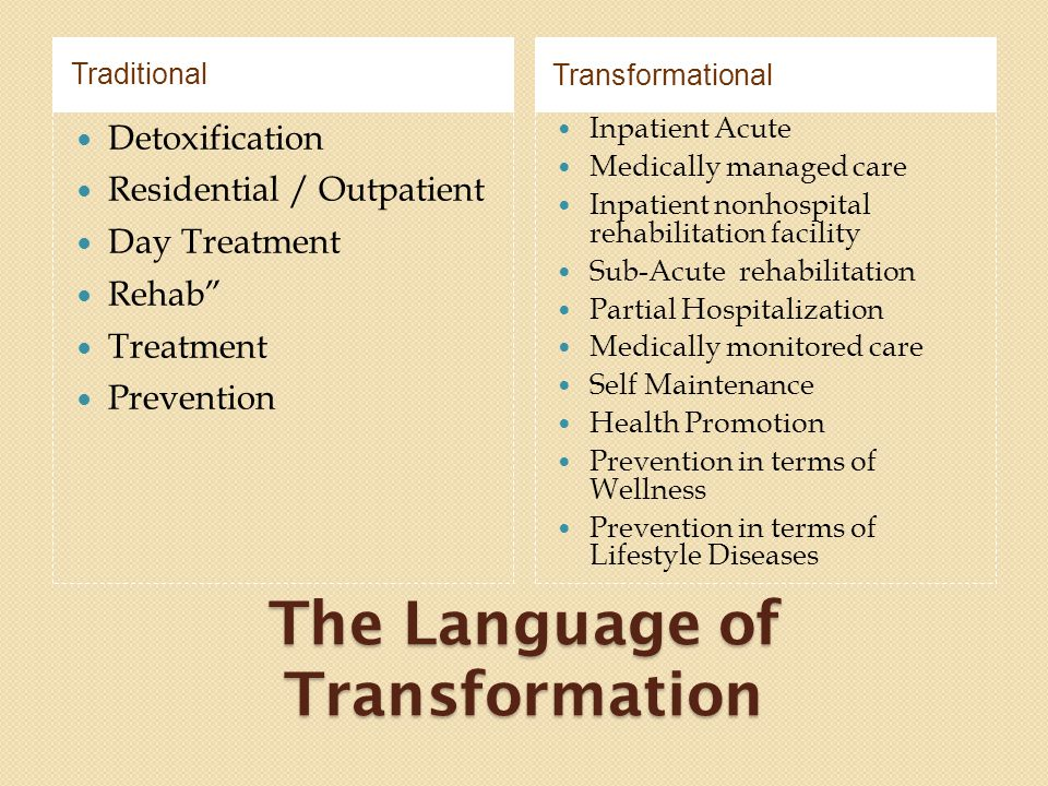 The Language of Transformation TraditionalTransformational Detoxification Residential / Outpatient Day Treatment Rehab Treatment Prevention Inpatient Acute Medically managed care Inpatient nonhospital rehabilitation facility Sub-Acute rehabilitation Partial Hospitalization Medically monitored care Self Maintenance Health Promotion Prevention in terms of Wellness Prevention in terms of Lifestyle Diseases