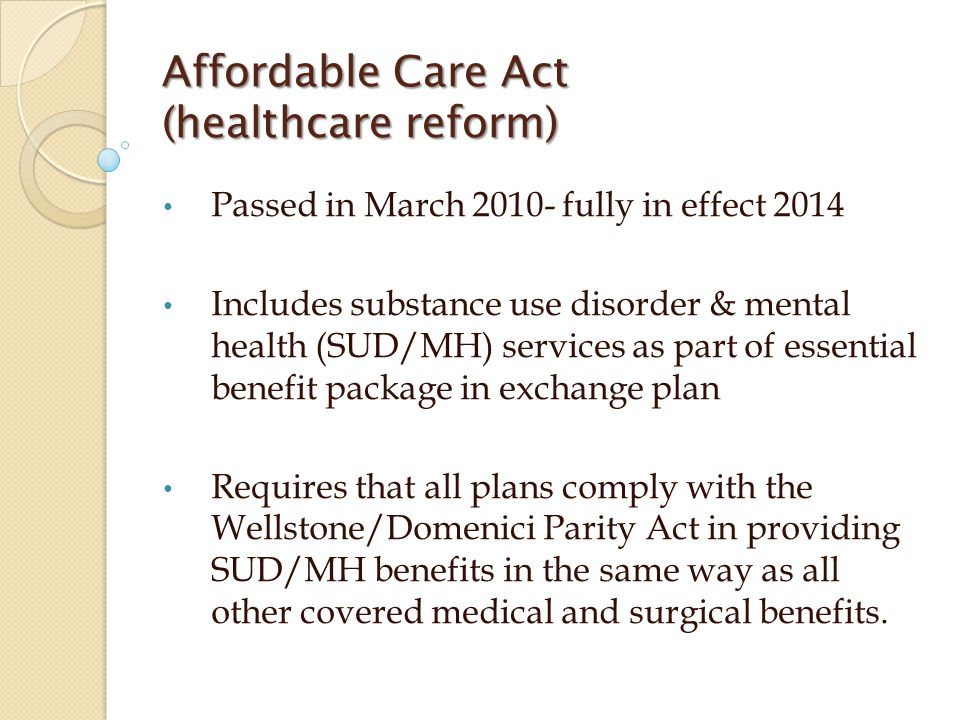Affordable Care Act (healthcare reform) Passed in March 2010- fully in effect 2014 Includes substance use disorder & mental health (SUD/MH) services a