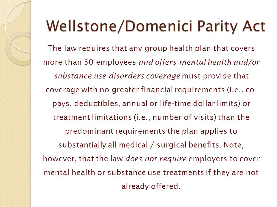 Wellstone/Domenici Parity Act The law requires that any group health plan that covers more than 50 employees and offers mental health and/or substance
