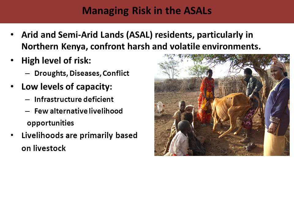 Managing Risk in the ASALs Arid and Semi-Arid Lands (ASAL) residents, particularly in Northern Kenya, confront harsh and volatile environments.