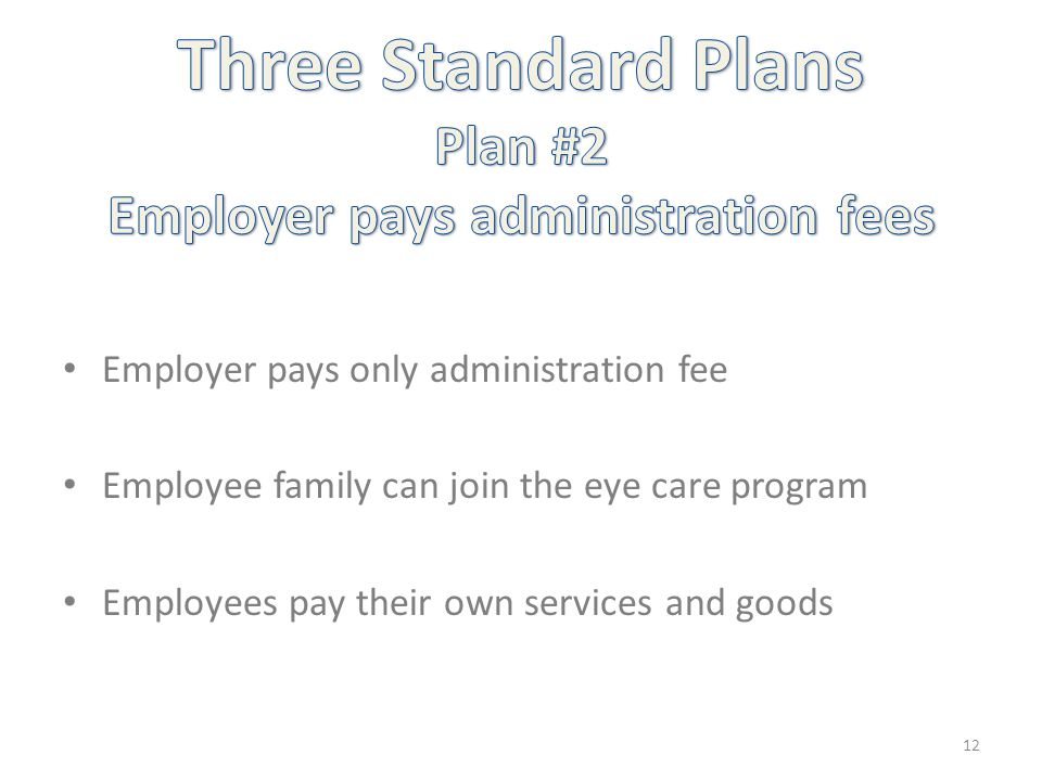 Employer pays only administration fee Employee family can join the eye care program Employees pay their own services and goods 12