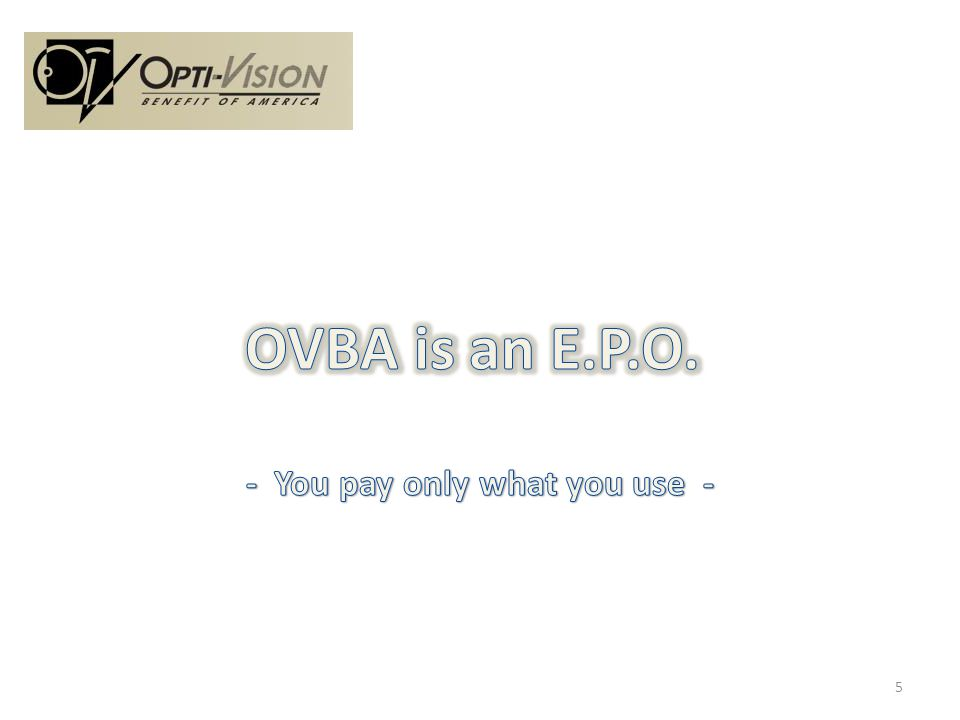 OVBA is an Exclusive Provider Organization with a Network of Optometrists and Ophthalmologist Key Advantage = You pay only for what you use Statistics prove that 20% to 25% use benefits At 25% and 100 Employees – Costs are $3,500 6
