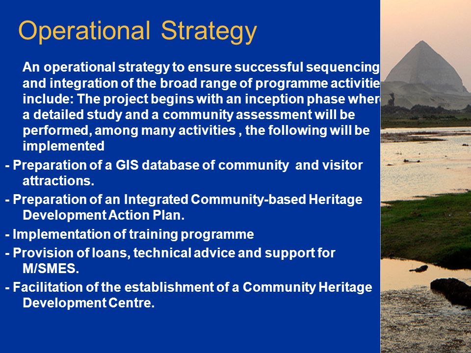 Operational Strategy An operational strategy to ensure successful sequencing and integration of the broad range of programme activities include: The project begins with an inception phase where a detailed study and a community assessment will be performed, among many activities, the following will be implemented - Preparation of a GIS database of community and visitor attractions.