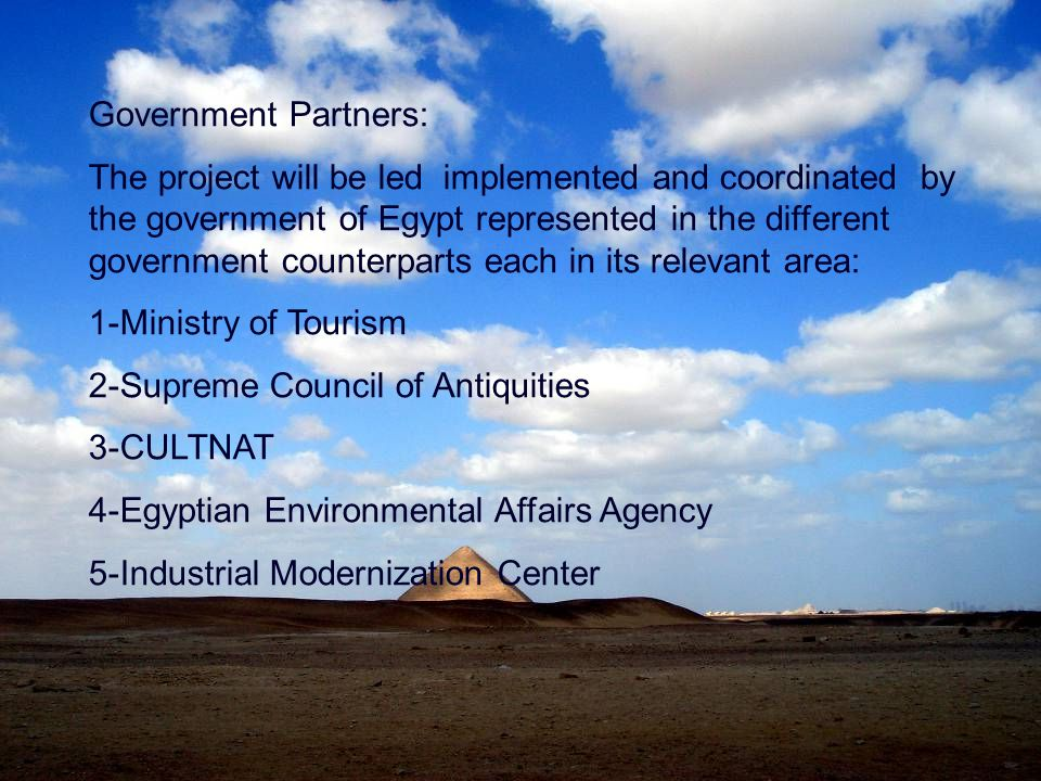 Government Partners: The project will be led implemented and coordinated by the government of Egypt represented in the different government counterparts each in its relevant area: 1-Ministry of Tourism 2-Supreme Council of Antiquities 3-CULTNAT 4-Egyptian Environmental Affairs Agency 5-Industrial Modernization Center
