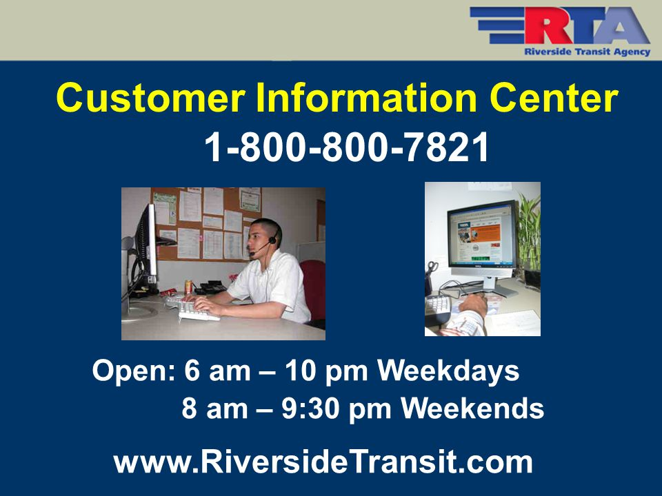 Customer Information Center Open: 6 am – 10 pm Weekdays 8 am – 9:30 pm Weekends 1-800-800-7821 www.RiversideTransit.com