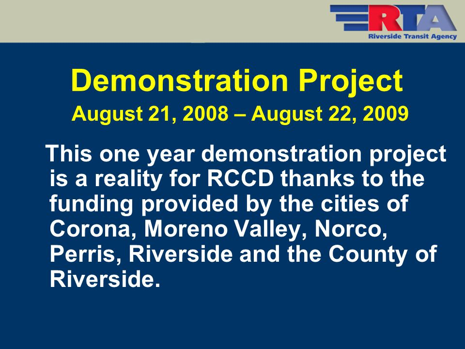 Demonstration Project August 21, 2008 – August 22, 2009 This one year demonstration project is a reality for RCCD thanks to the funding provided by th