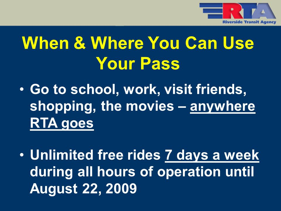 When & Where You Can Use Your Pass Go to school, work, visit friends, shopping, the movies – anywhere RTA goes Unlimited free rides 7 days a week duri