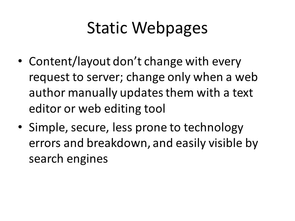Static Webpages Content/layout don't change with every request to server; change only when a web author manually updates them with a text editor or web editing tool Simple, secure, less prone to technology errors and breakdown, and easily visible by search engines