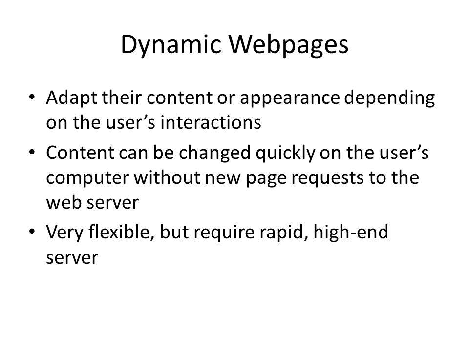 Dynamic Webpages Adapt their content or appearance depending on the user's interactions Content can be changed quickly on the user's computer without new page requests to the web server Very flexible, but require rapid, high-end server