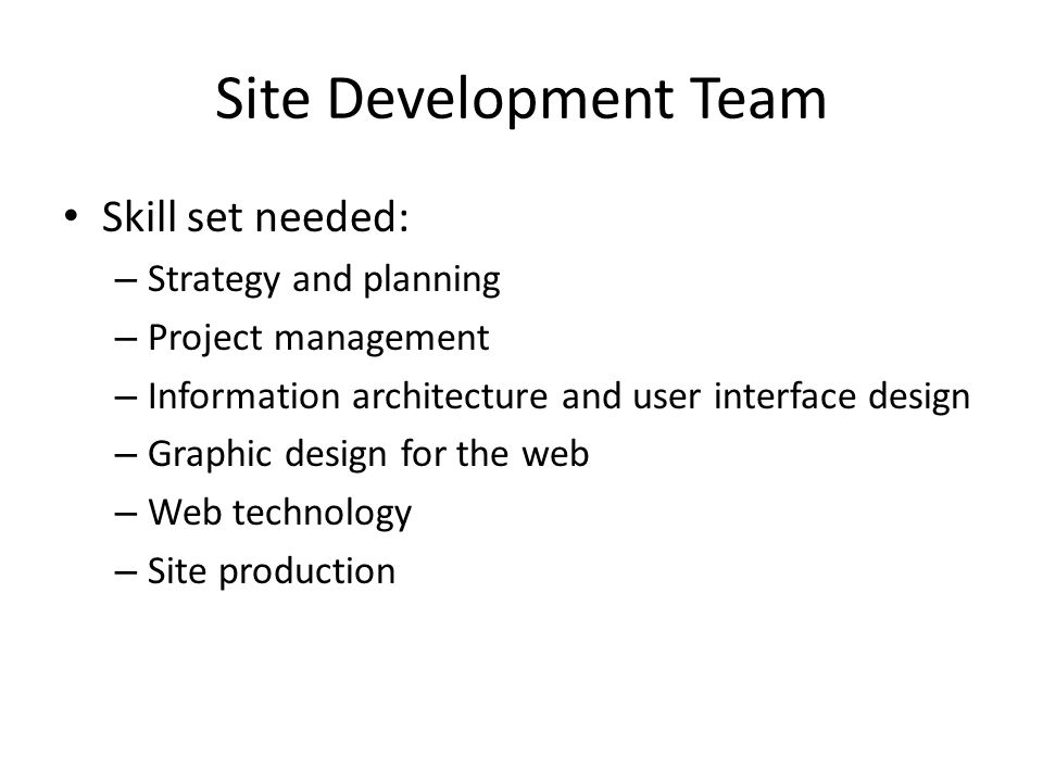 Site Development Team Skill set needed: – Strategy and planning – Project management – Information architecture and user interface design – Graphic design for the web – Web technology – Site production