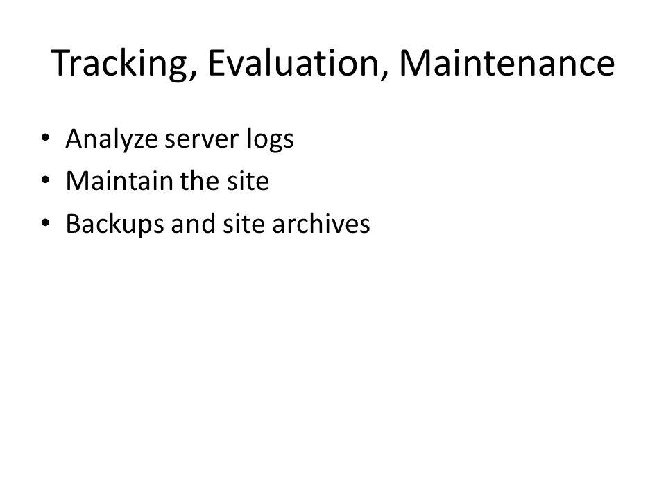 Tracking, Evaluation, Maintenance Analyze server logs Maintain the site Backups and site archives
