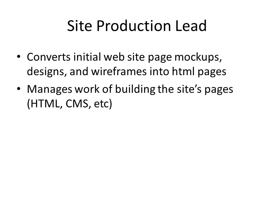 Site Production Lead Converts initial web site page mockups, designs, and wireframes into html pages Manages work of building the site's pages (HTML, CMS, etc)