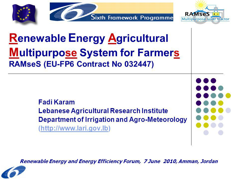 R enewable E nergy A gricultural M ultipurpose System for Farmers RAMseS (EU-FP6 Contract No ) Fadi Karam Lebanese Agricultural Research Institute Department of Irrigation and Agro-Meteorology (  Renewable Energy and Energy Efficiency Forum, 7 June 2010, Amman, Jordan