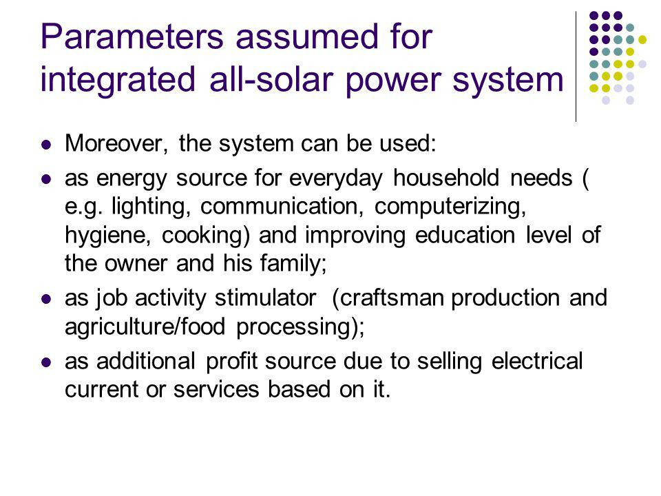 Parameters assumed for integrated all-solar power system Moreover, the system can be used: as energy source for everyday household needs ( e.g.