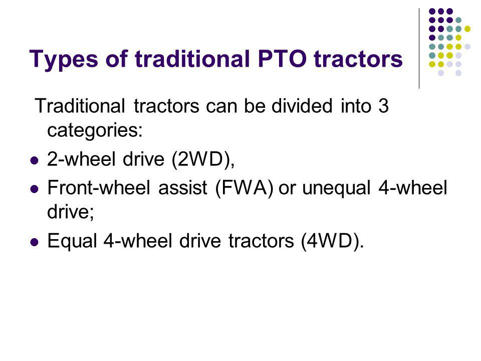 Types of traditional PTO tractors Traditional tractors can be divided into 3 categories: 2-wheel drive (2WD), Front-wheel assist (FWA) or unequal 4-wheel drive; Equal 4-wheel drive tractors (4WD).