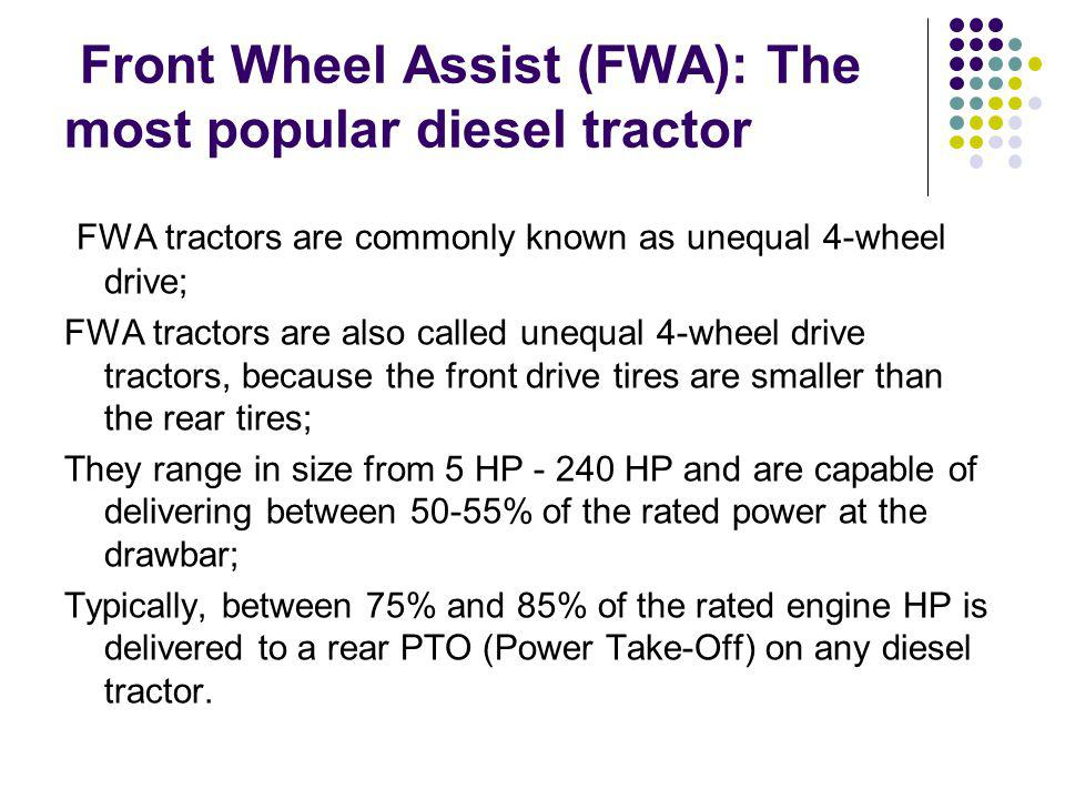 Front Wheel Assist (FWA): The most popular diesel tractor FWA tractors are commonly known as unequal 4-wheel drive; FWA tractors are also called unequal 4-wheel drive tractors, because the front drive tires are smaller than the rear tires; They range in size from 5 HP - 240 HP and are capable of delivering between 50-55% of the rated power at the drawbar; Typically, between 75% and 85% of the rated engine HP is delivered to a rear PTO (Power Take-Off) on any diesel tractor.