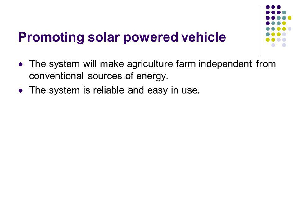 Promoting solar powered vehicle The system will make agriculture farm independent from conventional sources of energy.