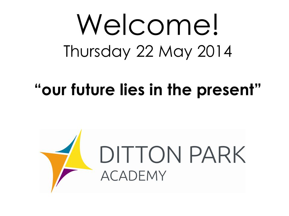 Welcome! Thursday 22 May 2014 our future lies in the present