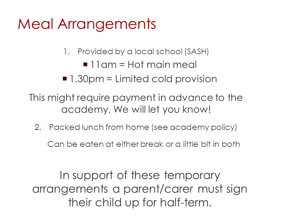 Meal Arrangements 1.Provided by a local school (SASH)  11am = Hot main meal  1.30pm = Limited cold provision This might require payment in advance to the academy.