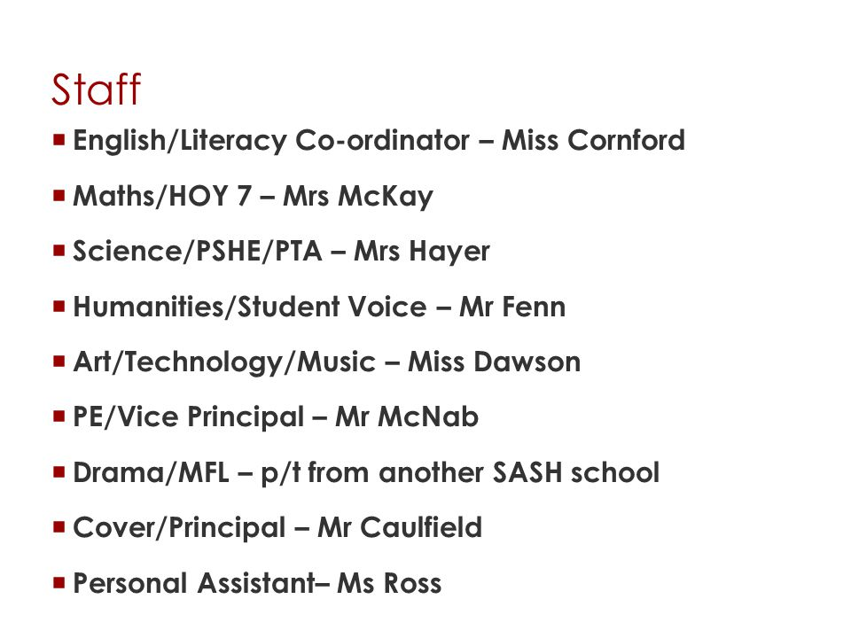 Staff  English/Literacy Co-ordinator – Miss Cornford  Maths/HOY 7 – Mrs McKay  Science/PSHE/PTA – Mrs Hayer  Humanities/Student Voice – Mr Fenn  Art/Technology/Music – Miss Dawson  PE/Vice Principal – Mr McNab  Drama/MFL – p/t from another SASH school  Cover/Principal – Mr Caulfield  Personal Assistant– Ms Ross