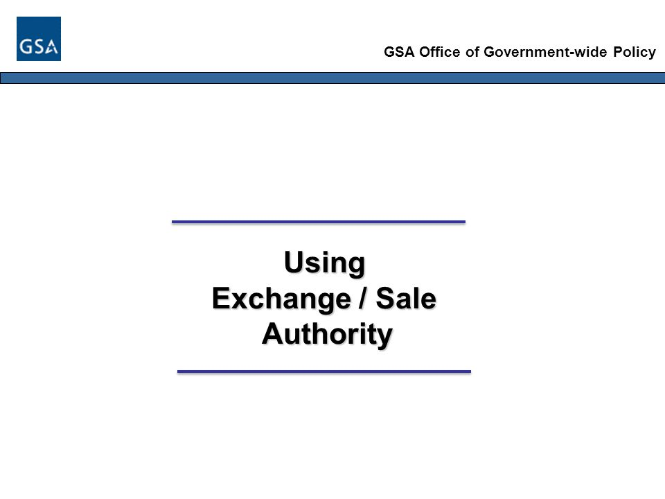 GSA Office of Government-wide Policy Using Exchange / Sale Authority Authority