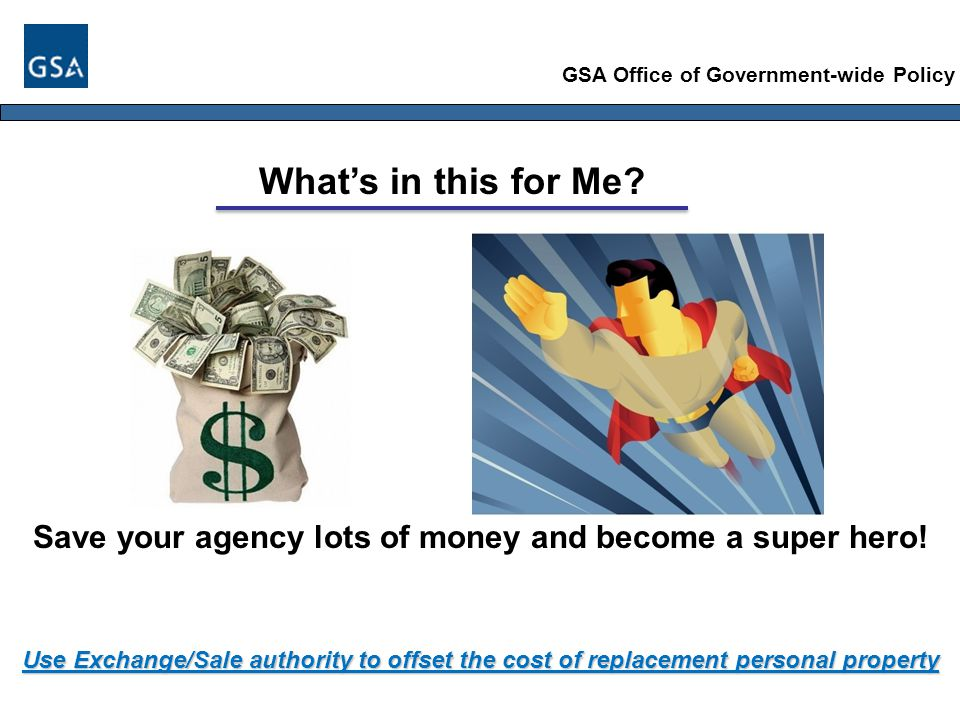 GSA Office of Government-wide Policy Use Exchange/Sale authority to offset the cost of replacement personal property What's in this for Me.