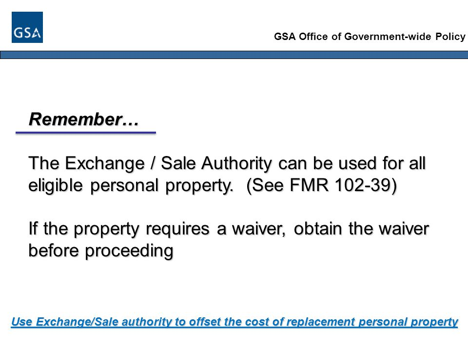GSA Office of Government-wide Policy Remember… The Exchange / Sale Authority can be used for all eligible personal property.