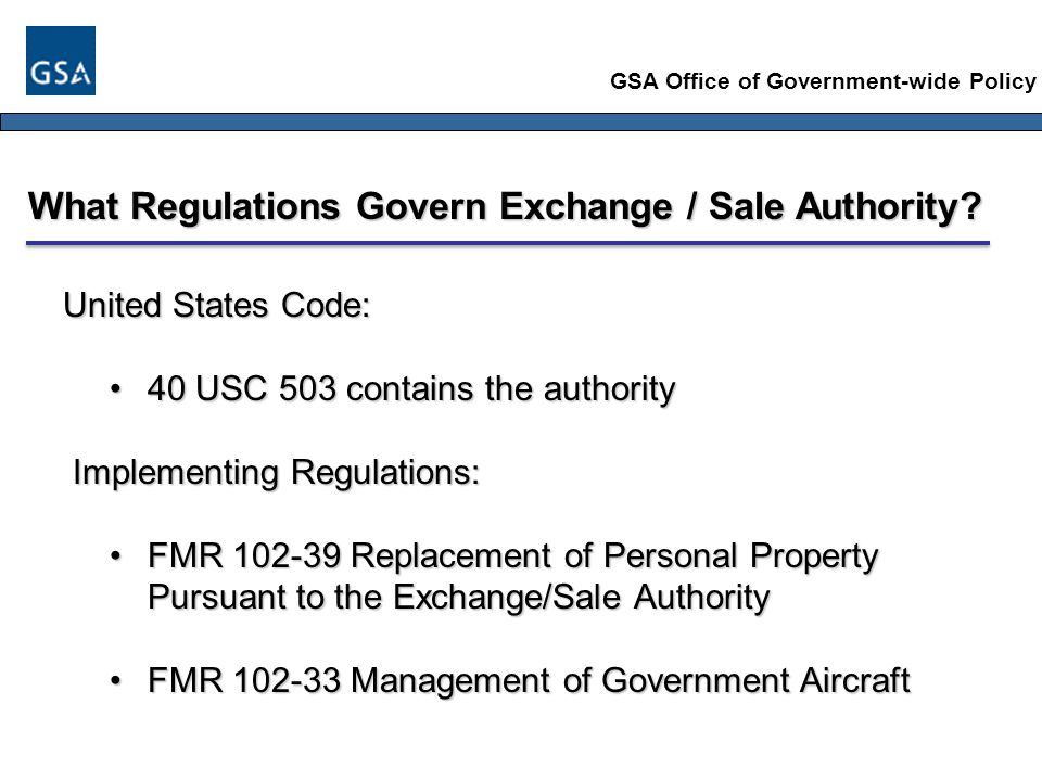 GSA Office of Government-wide Policy What Regulations Govern Exchange / Sale Authority.