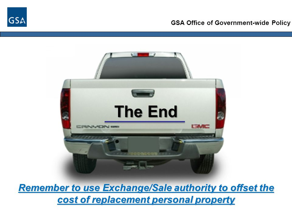 GSA Office of Government-wide Policy The End Remember to use Exchange/Sale authority to offset the cost of replacement personal property
